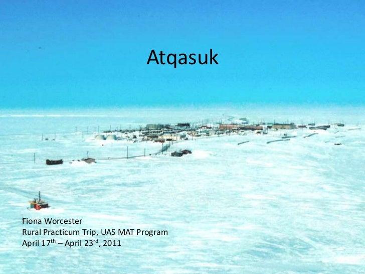 Atqasuk<br />Fiona Worcester<br />Rural Practicum Trip, UAS MAT Program<br />April 17th – April 23rd, 2011<br />