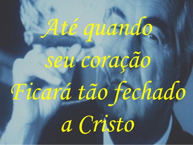 Até quando seu coração Ficará tão fechado a Cristo