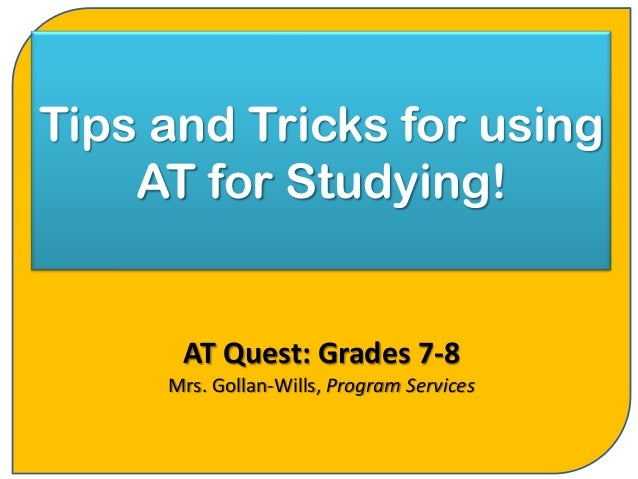 Tips and Tricks for using    AT for Studying!      AT Quest: Grades 7-8     Mrs. Gollan-Wills, Program Services