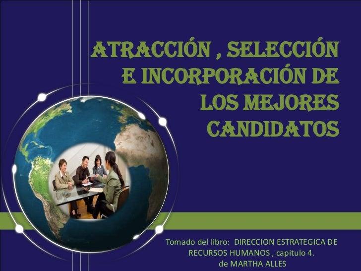 Atracción , selección  e incorporación de         los mejores          candidatos      Tomado del libro: DIRECCION ESTRATE...