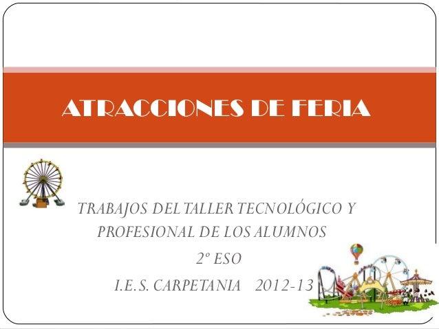 TRABAJOS DELTALLERTECNOLÓGICO YPROFESIONAL DE LOS ALUMNOS2º ESOI.E.S.CARPETANIA 2012-13ATRACCIONES DE FERIA