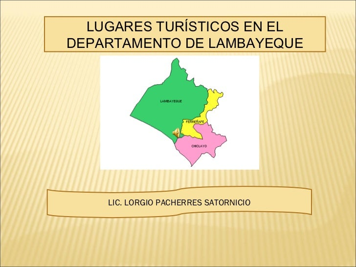 LUGARES TURÍSTICOS EN EL DEPARTAMENTO DE LAMBAYEQUE LIC. LORGIO PACHERRES SATORNICIO