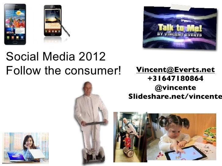 Social Media 2012Follow the consumer!     Vincent@Everts.net                            +31647180864                      ...
