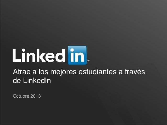Atrae a los mejores estudiantes a través de LinkedIn Octubre 2013