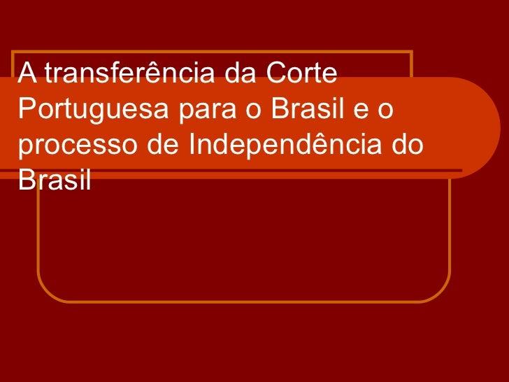 A transferência da Corte Portuguesa para o Brasil e o processo de Independência do Brasil