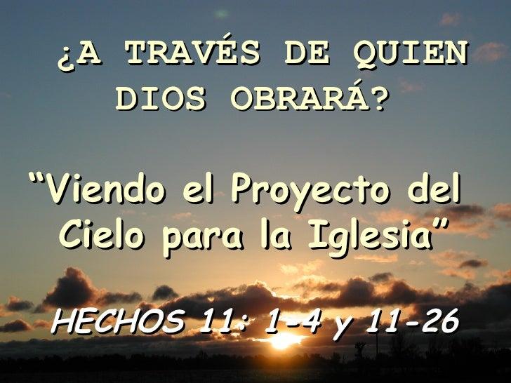 """¿A TRAVÉS DE QUIEN DIOS OBRARÁ? """" Viendo el Proyecto del  Cielo para la Iglesia"""" HECHOS 11: 1-4 y 11-26"""