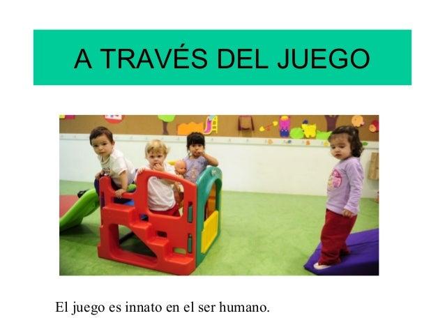 A TRAVÉS DEL JUEGOEl juego es innato en el ser humano.