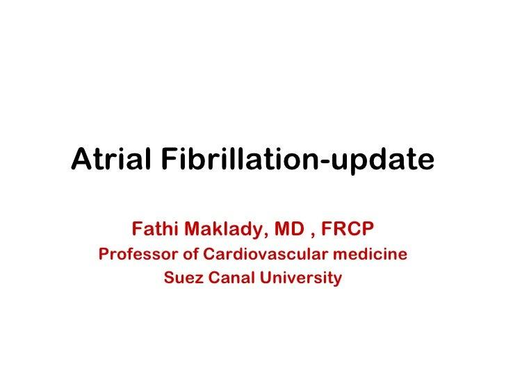 Atrial Fibrillation-update Fathi Maklady, MD , FRCP Professor of Cardiovascular medicine Suez Canal University