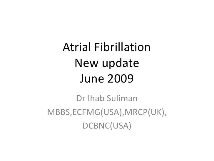 Atrial Fibrillation      New update       June 2009       Dr Ihab Suliman MBBS,ECFMG(USA),MRCP(UK),        DCBNC(USA)