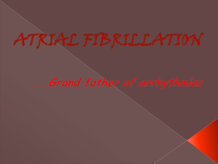 ATRIAL FIBRILLATION<br />…..Grand father of arrhythmias<br />