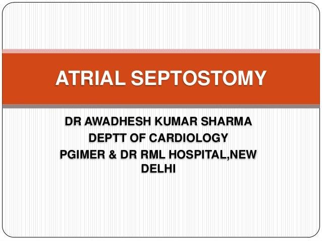 DR AWADHESH KUMAR SHARMA DEPTT OF CARDIOLOGY PGIMER & DR RML HOSPITAL,NEW DELHI ATRIAL SEPTOSTOMY