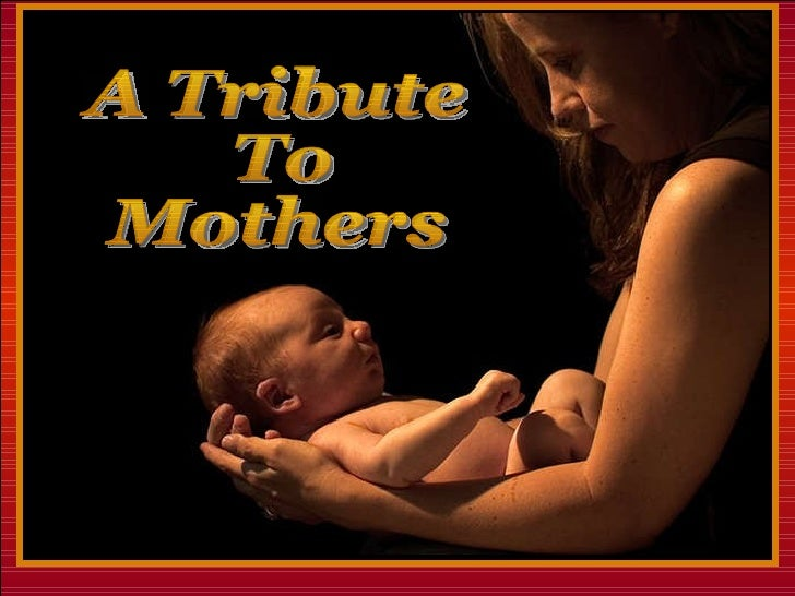 ♫  Turn on your speakers! CLICK TO ADVANCE SLIDES A Tribute To Mothers