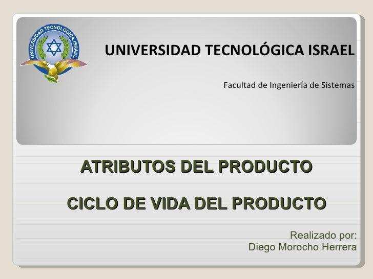 ATRIBUTOS DEL PRODUCTO CICLO DE VIDA DEL PRODUCTO Realizado   por : Diego Morocho Herrera UNIVERSIDAD TECNOLÓGICA ISRAEL F...