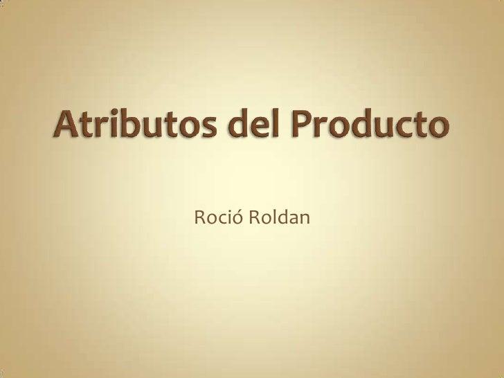Atributos del Producto<br />Roció Roldan<br />