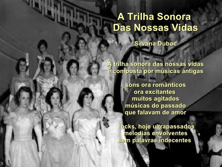 A Trilha Sonora  Das Nossas Vidas Silvana Duboc A trilha sonora das nossas vidas é composta por músicas antigas sons ora r...