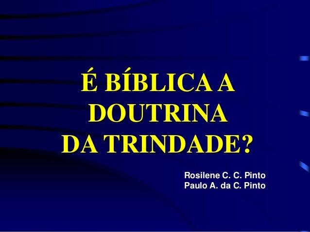 É BÍBLICAA DOUTRINA DA TRINDADE? Rosilene C. C. Pinto Paulo A. da C. Pinto