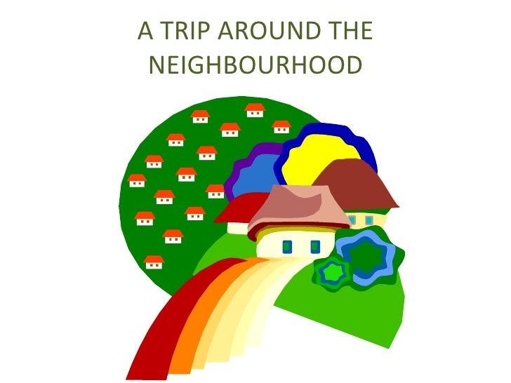 A TRIP AROUND THE NEIGHBOURHOOD