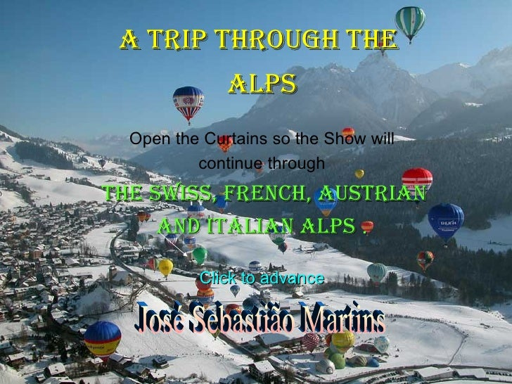A TRIP THROUGH THE  ALPS Open the Curtains so the Show will continue through THE SWISS, FRENCH, AUSTRIAN AND ITALIAN ALPS ...