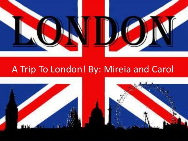 A Trip To London! By: Mireia and Carol