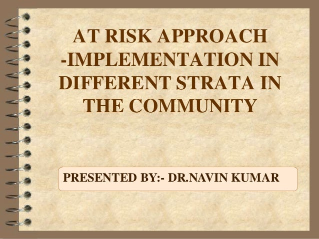 AT RISK APPROACH -IMPLEMENTATION IN DIFFERENT STRATA IN THE COMMUNITY PRESENTED BY:- DR.NAVIN KUMAR