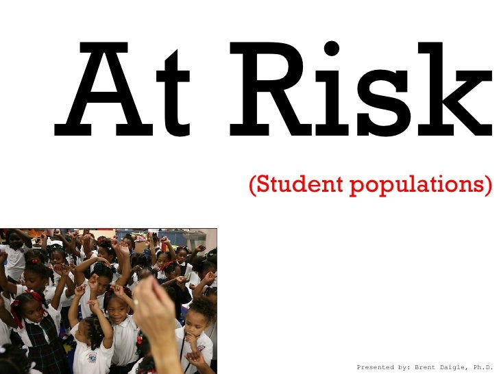 At Risk   (Student populations)            Presented by: Brent Daigle, Ph.D.