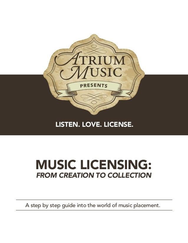 MUSIC LICENSING: FROM CREATION TO COLLECTION A step by step guide into the world of music placement. LISTEN. LOVE. LICENSE.