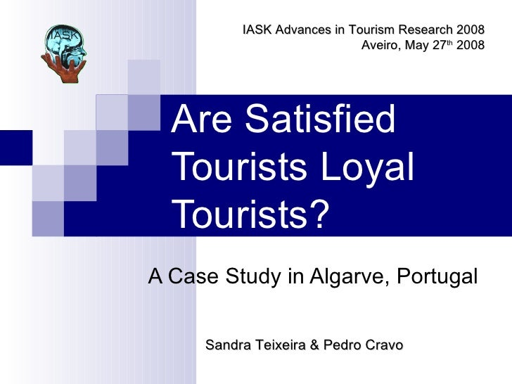 Are Satisfied Tourists Loyal Tourists? A Case Study in Algarve, Portugal Sandra Teixeira & Pedro Cravo IASK Advances in To...