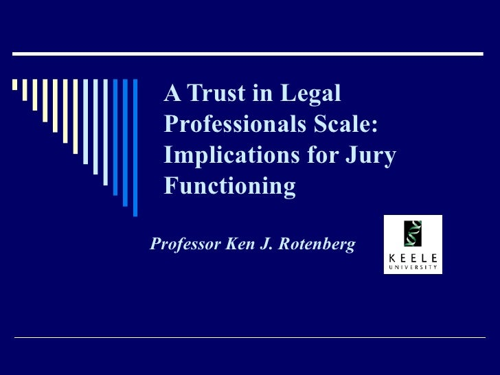 A Trust in Legal Professionals Scale:  Implications for Jury Functioning Professor Ken J. Rotenberg