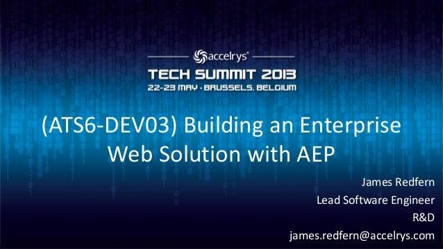 (ATS6-DEV03) Building an EnterpriseWeb Solution with AEPJames RedfernLead Software EngineerR&Djames.redfern@accelrys.com