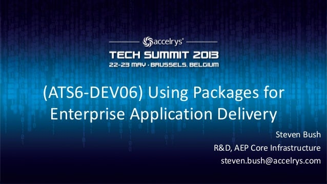 (ATS6-DEV06) Using Packages forEnterprise Application DeliverySteven BushR&D, AEP Core Infrastructuresteven.bush@accelrys....