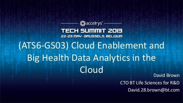 (ATS6-GS03) Cloud Enablement andBig Health Data Analytics in theCloud David BrownCTO BT Life Sciences for R&DDavid.28.brow...