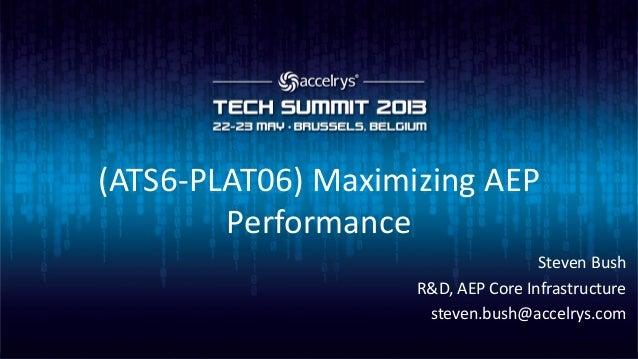 (ATS6-PLAT06) Maximizing AEPPerformanceSteven BushR&D, AEP Core Infrastructuresteven.bush@accelrys.com