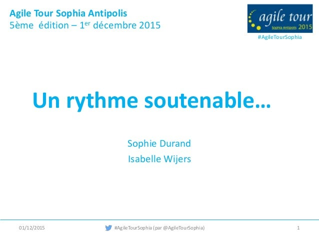 #AgileTourSophia Agile Tour Sophia Antipolis 5ème édition – 1er décembre 2015 Un rythme soutenable… Sophie Durand Isabelle...