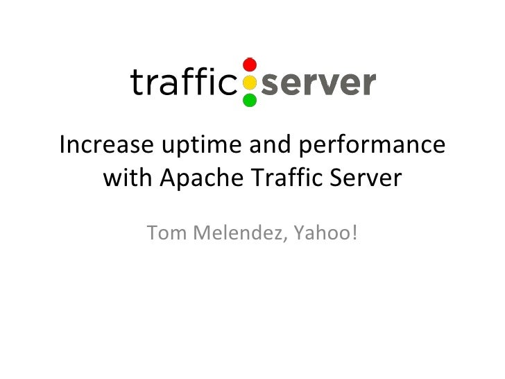 Increase uptime and performance with Apache Traffic Server Tom Melendez, Yahoo!
