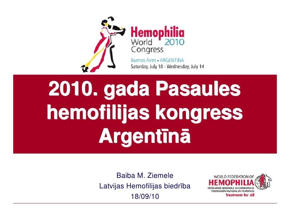 2010. gada Pasaules hemofilijas kongress      Argentīnā            Baiba M. Ziemele      Latvijas Hemofilijas biedrība    ...