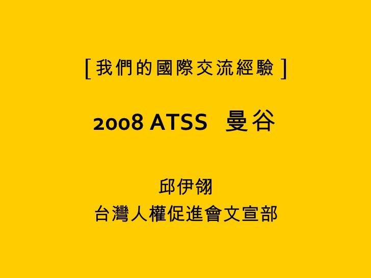 [ 我們的國際交流經驗 ] 2008 ATSS   曼谷 邱伊翎 台灣人權促進會文宣部