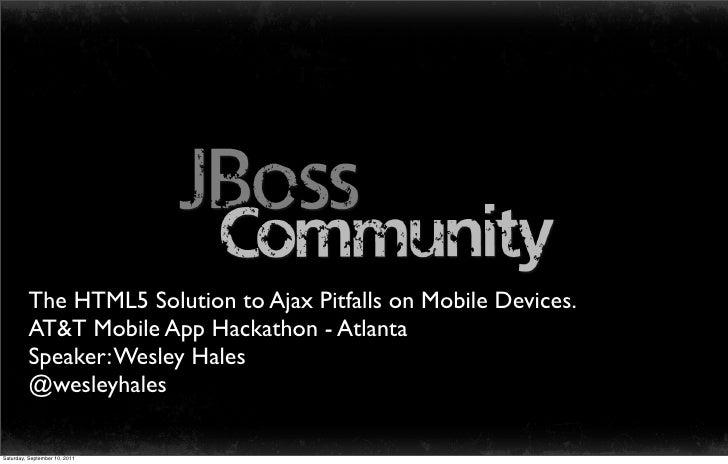 The HTML5 Solution to Ajax Pitfalls on Mobile Devices.         AT&T Mobile App Hackathon - Atlanta         Speaker: Wesley...