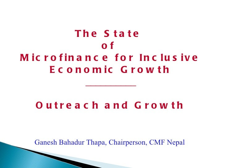 The State  of  Microfinance for Inclusive Economic Growth __________ Outreach and Growth Ganesh Bahadur Thapa, Chairperson...