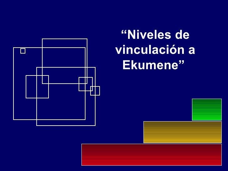 """"""" Niveles de vinculación a Ekumene"""""""