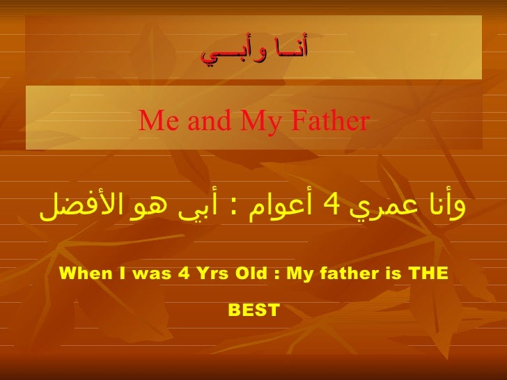 أن ــ ا وأب ـــ ي Me and My Father وأنا عمري  4  أعوام   :  أبي هو الأفضل When I was 4 Yrs Old : My father is THE BEST