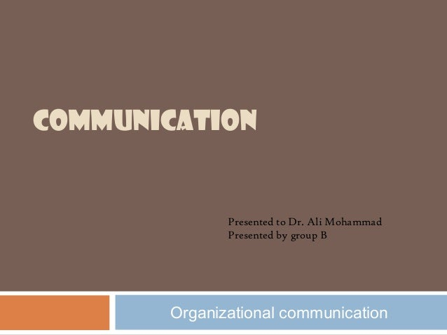 COMMUNICATION  Presented to Dr. Ali Mohammad Presented by group B  Organizational communication