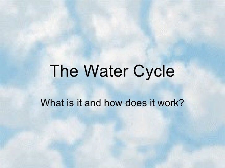 The Water CycleWhat is it and how does it work?