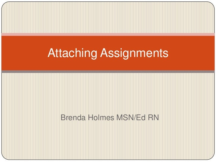 Brenda Holmes MSN/Ed RN<br />Attaching Assignments<br />