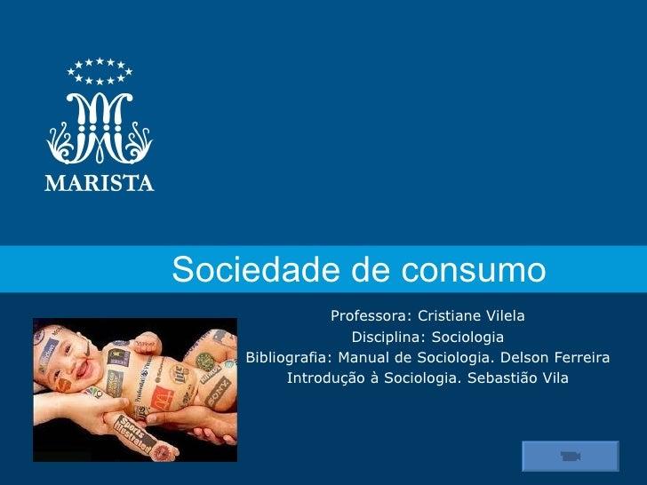 Sociedade de consumo                Professora: Cristiane Vilela                   Disciplina: Sociologia   Bibliografia: ...