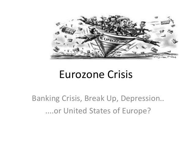 Eurozone Crisis Banking Crisis, Break Up, Depression.. ....or United States of Europe?