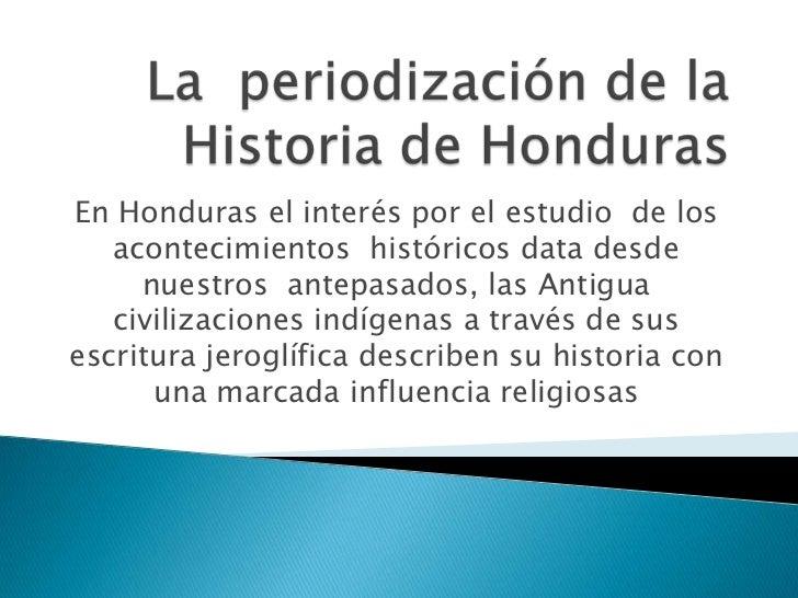 En Honduras el interés por el estudio de los   acontecimientos históricos data desde     nuestros antepasados, las Antigua...
