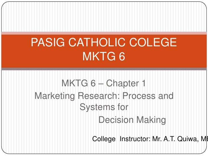 PASIG CATHOLIC COLEGE        MKTG 6     MKTG 6 – Chapter 1Marketing Research: Process and          Systems for            ...