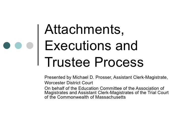 Attachments, Executions and Trustee Process Presented by Michael D. Prosser, Assistant Clerk-Magistrate, Worcester Distric...