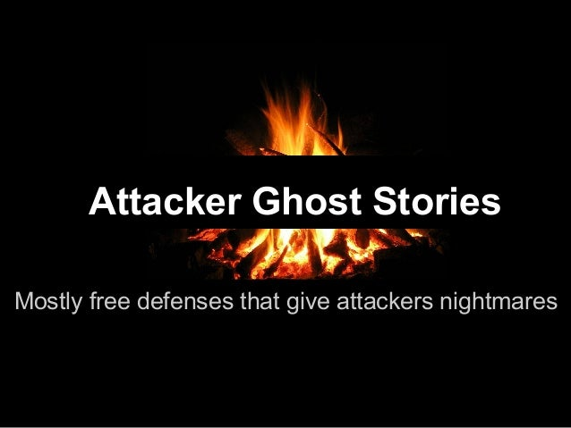 Attacker Ghost Stories Mostly free defenses that give attackers nightmares