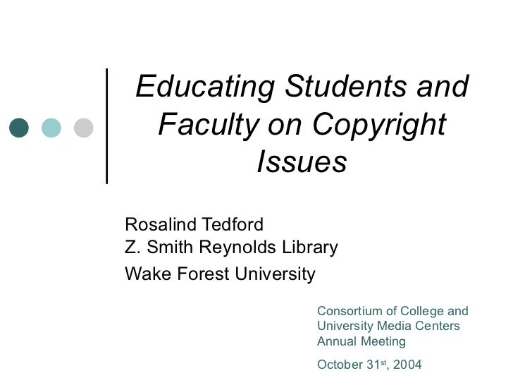 Educating Students and Faculty on Copyright Issues Rosalind Tedford  Z. Smith Reynolds Library Wake Forest University Cons...
